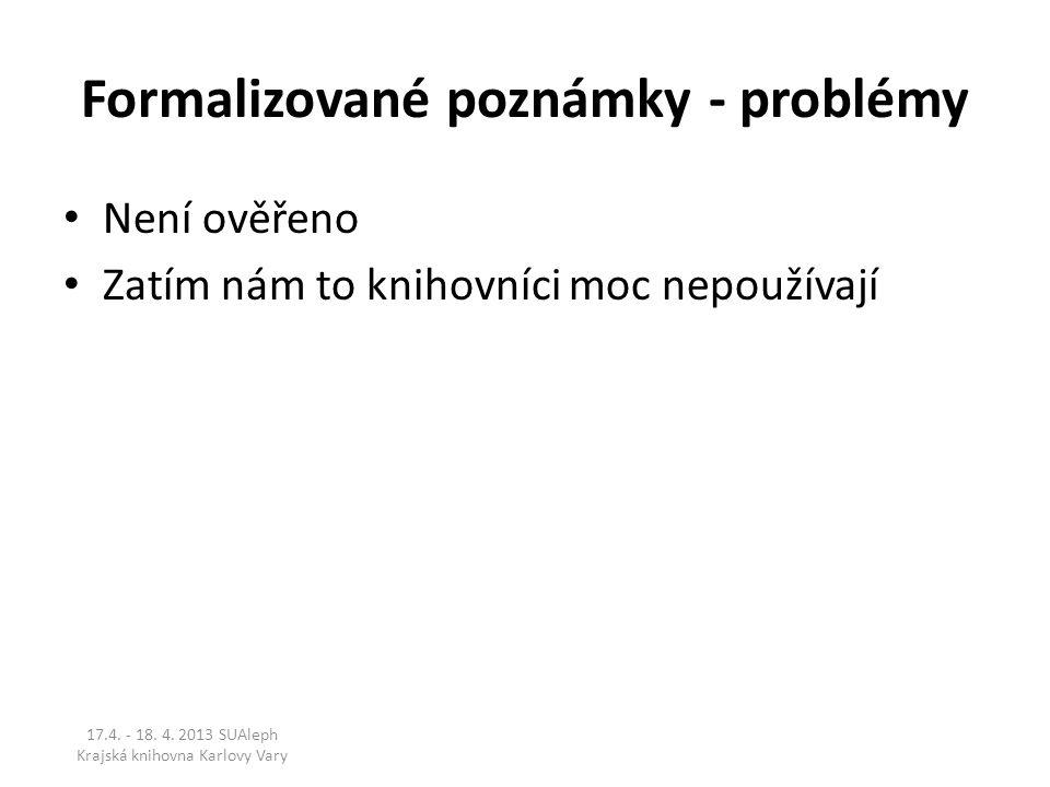 Formalizované poznámky - problémy Není ověřeno Zatím nám to knihovníci moc nepoužívají 17.4. - 18. 4. 2013 SUAleph Krajská knihovna Karlovy Vary