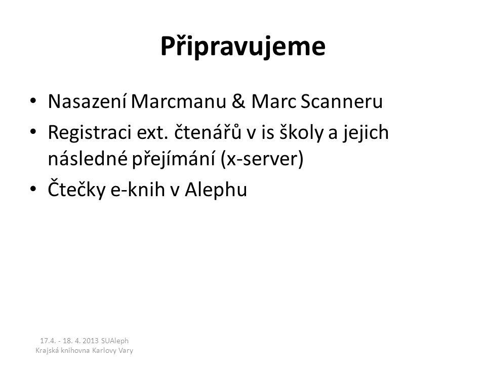 Připravujeme Nasazení Marcmanu & Marc Scanneru Registraci ext. čtenářů v is školy a jejich následné přejímání (x-server) Čtečky e-knih v Alephu 17.4.