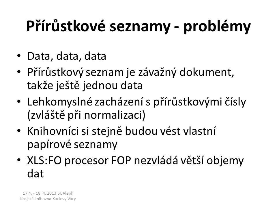 Přírůstkové seznamy - problémy Data, data, data Přírůstkový seznam je závažný dokument, takže ještě jednou data Lehkomyslné zacházení s přírůstkovými čísly (zvláště při normalizaci) Knihovníci si stejně budou vést vlastní papírové seznamy XLS:FO procesor FOP nezvládá větší objemy dat 17.4.