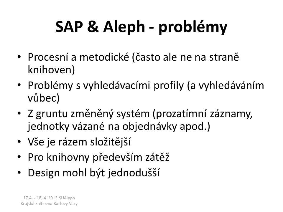 SAP & Aleph - problémy Procesní a metodické (často ale ne na straně knihoven) Problémy s vyhledávacími profily (a vyhledáváním vůbec) Z gruntu změněný systém (prozatímní záznamy, jednotky vázané na objednávky apod.) Vše je rázem složitější Pro knihovny především zátěž Design mohl být jednodušší 17.4.