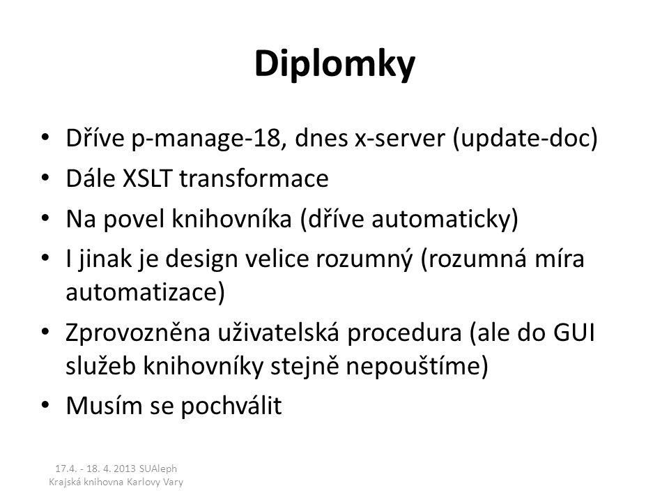 Diplomky Dříve p-manage-18, dnes x-server (update-doc) Dále XSLT transformace Na povel knihovníka (dříve automaticky) I jinak je design velice rozumný (rozumná míra automatizace) Zprovozněna uživatelská procedura (ale do GUI služeb knihovníky stejně nepouštíme) Musím se pochválit 17.4.