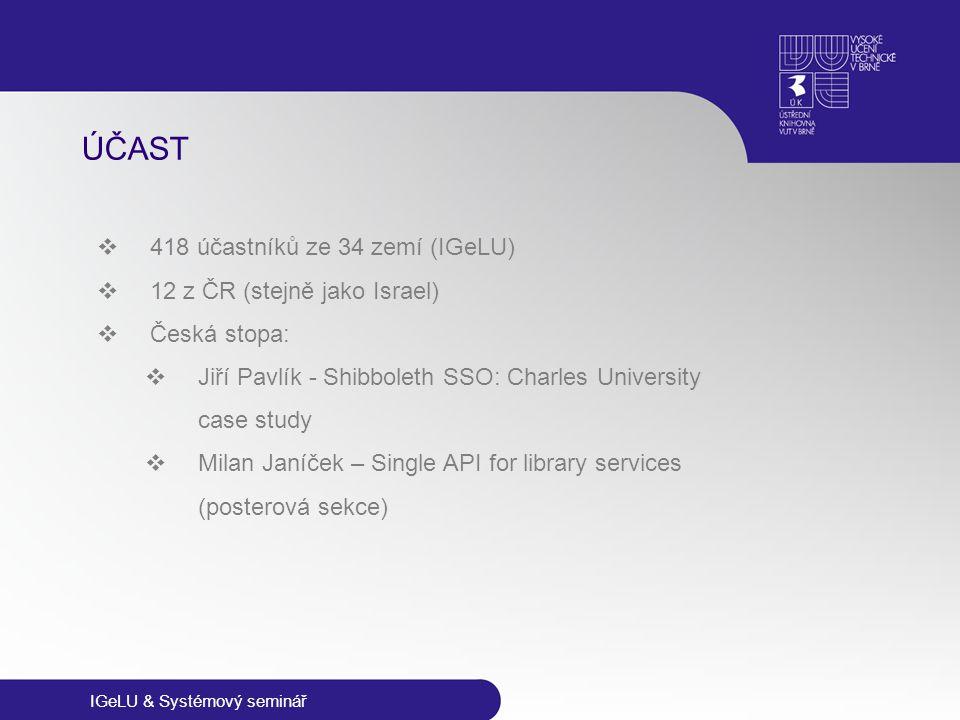 IGeLU & Systémový seminář ÚČAST  418 účastníků ze 34 zemí (IGeLU)  12 z ČR (stejně jako Israel)  Česká stopa:  Jiří Pavlík - Shibboleth SSO: Charl