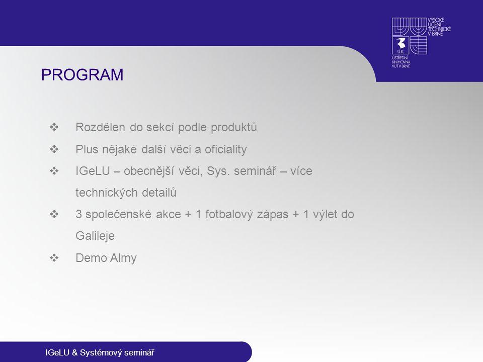 IGeLU & Systémový seminář PROGRAM  Rozdělen do sekcí podle produktů  Plus nějaké další věci a oficiality  IGeLU – obecnější věci, Sys. seminář – ví