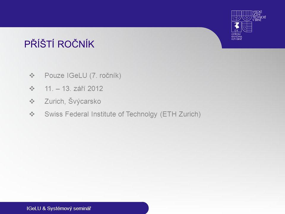 IGeLU & Systémový seminář PŘÍŠTÍ ROČNÍK  Pouze IGeLU (7. ročník)  11. – 13. září 2012  Zurich, Švýcarsko  Swiss Federal Institute of Technolgy (ET