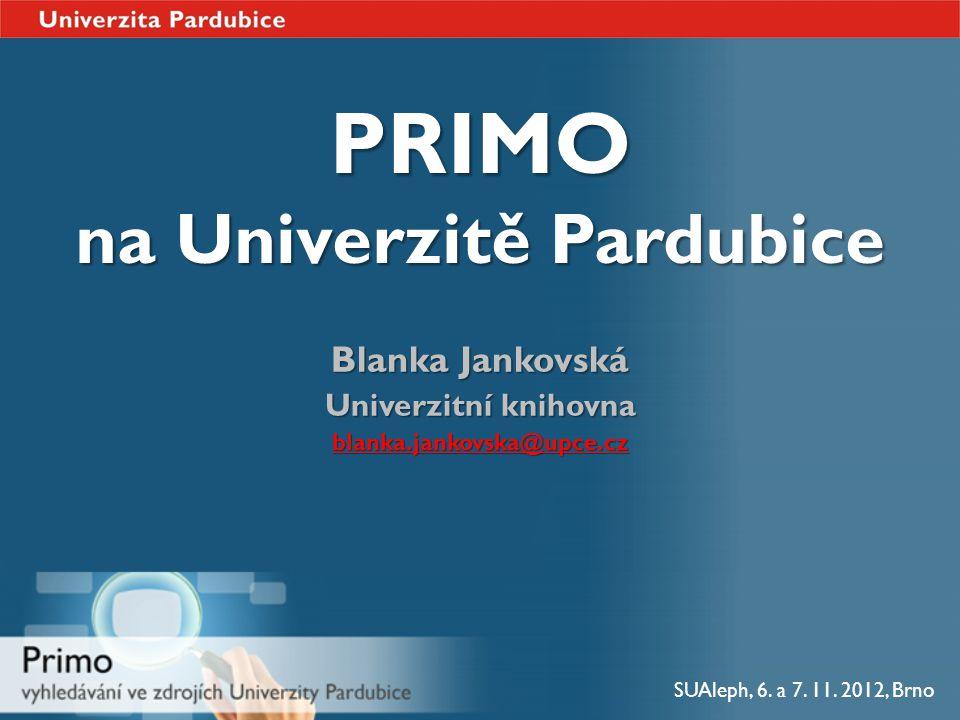PRIMO na Univerzitě Pardubice Blanka Jankovská Univerzitní knihovna blanka.jankovska@upce.cz SUAleph, 6. a 7. 11. 2012, Brno