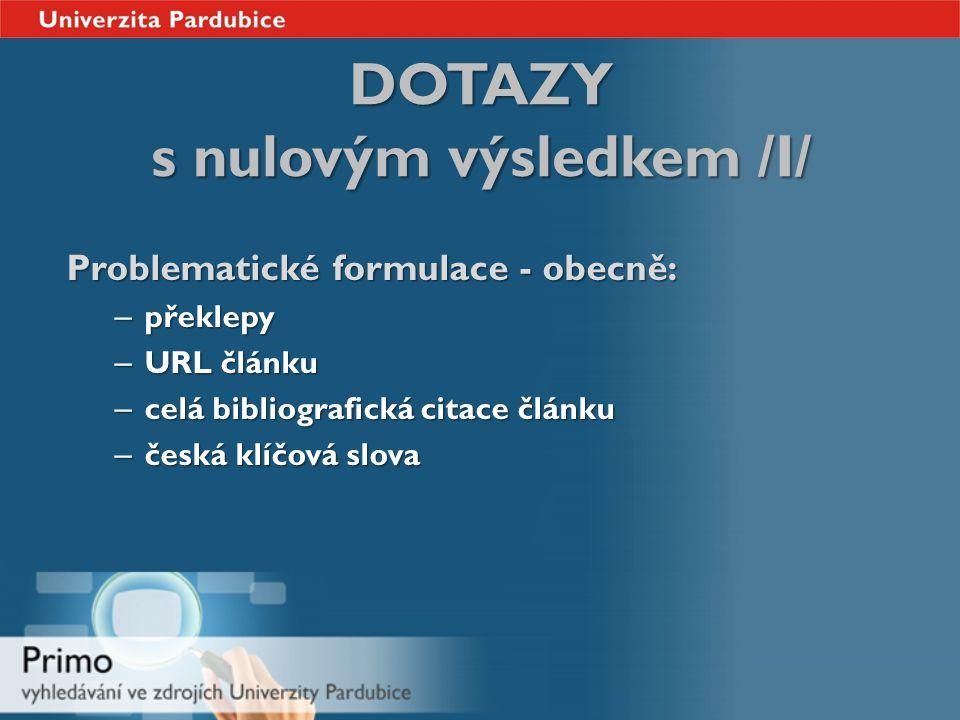 DOTAZY s nulovým výsledkem /I/ Problematické formulace - obecně: – překlepy – URL článku – celá bibliografická citace článku – česká klíčová slova