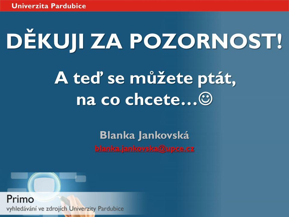 DĚKUJI ZA POZORNOST! A teď se můžete ptát, na co chcete… A teď se můžete ptát, na co chcete… Blanka Jankovská blanka.jankovska@upce.cz