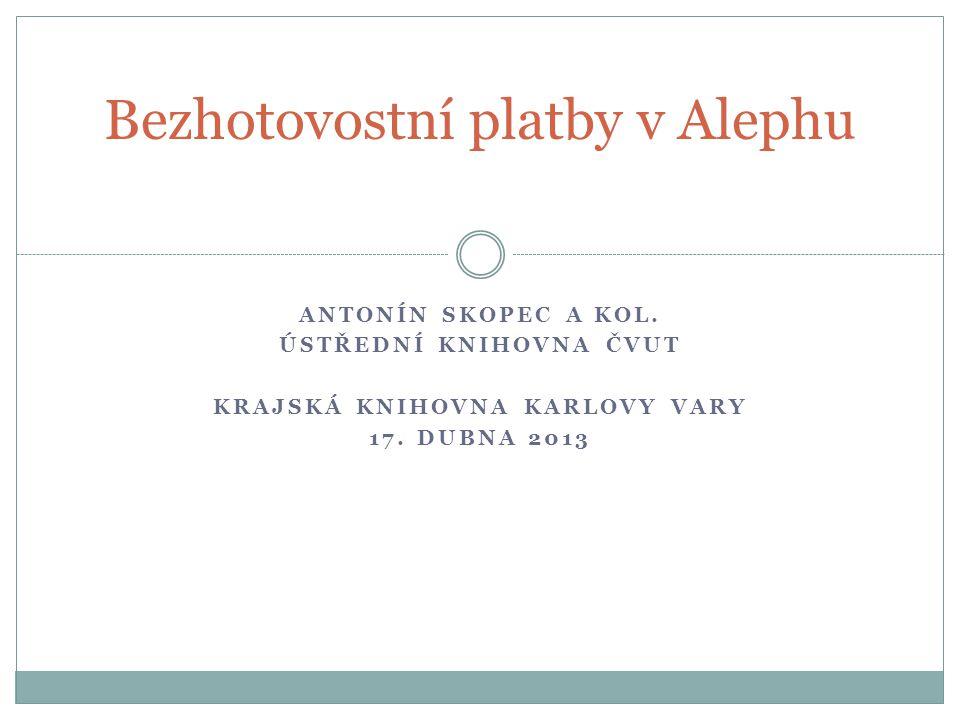 ANTONÍN SKOPEC A KOL. ÚSTŘEDNÍ KNIHOVNA ČVUT KRAJSKÁ KNIHOVNA KARLOVY VARY 17. DUBNA 2013 Bezhotovostní platby v Alephu