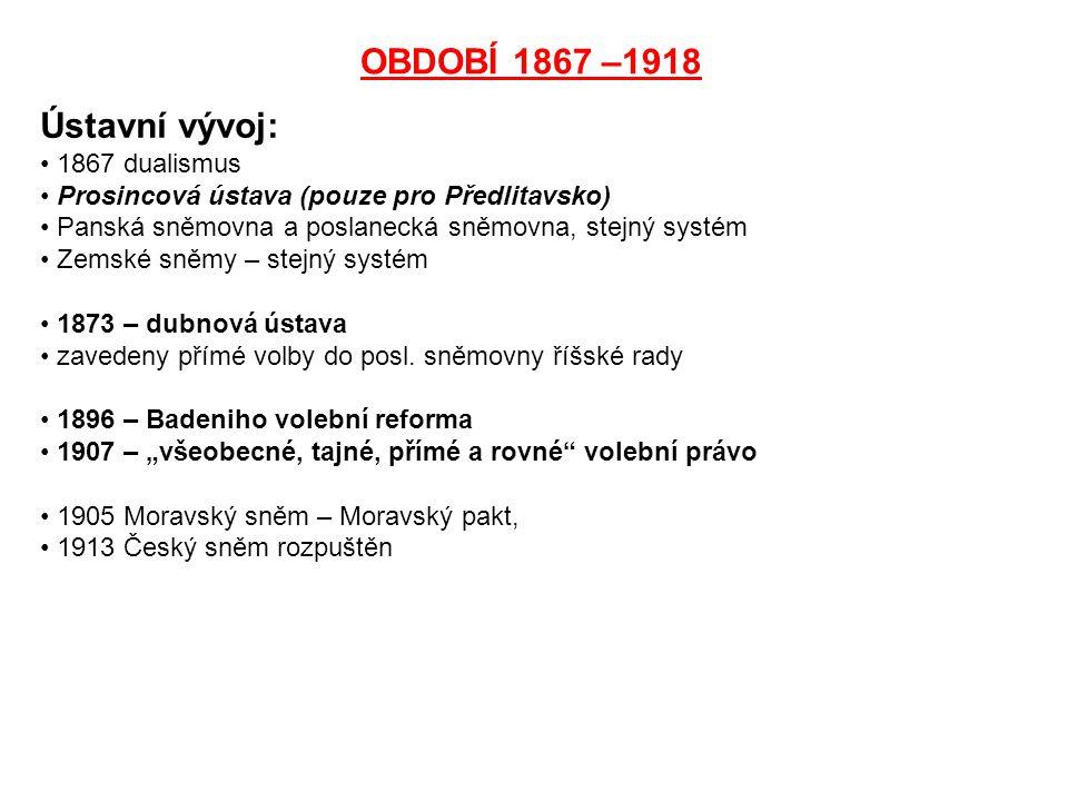 OBDOBÍ 1867 –1918 Ústavní vývoj: 1867 dualismus Prosincová ústava (pouze pro Předlitavsko) Panská sněmovna a poslanecká sněmovna, stejný systém Zemské