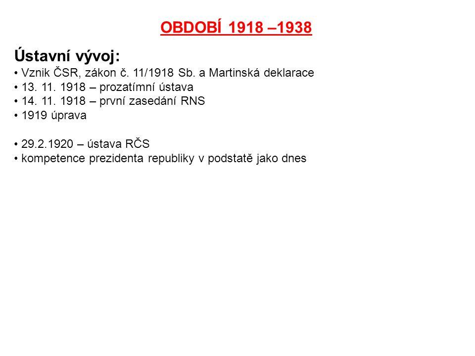 OBDOBÍ 1918 –1938 Ústavní vývoj: Vznik ČSR, zákon č. 11/1918 Sb. a Martinská deklarace 13. 11. 1918 – prozatímní ústava 14. 11. 1918 – první zasedání
