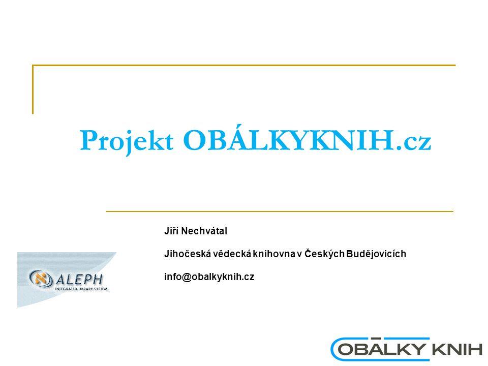 Projekt OBÁLKYKNIH.cz Jiří Nechvátal Jihočeská vědecká knihovna v Českých Budějovicích info@obalkyknih.cz