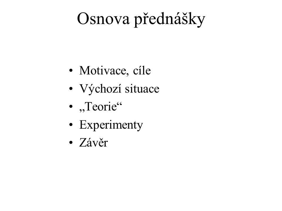 """Osnova přednášky Motivace, cíle Výchozí situace """"Teorie"""" Experimenty Závěr"""