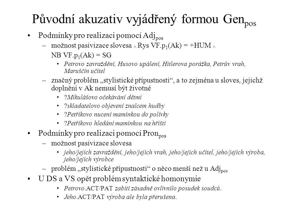 Původní akuzativ vyjádřený formou Gen pos Podmínky pro realizaci pomocí Adj pos –možnost pasivizace slovesa ^ Rys VF.p 1 (Ak) = +HUM ^ NB VF.p 1 (Ak)