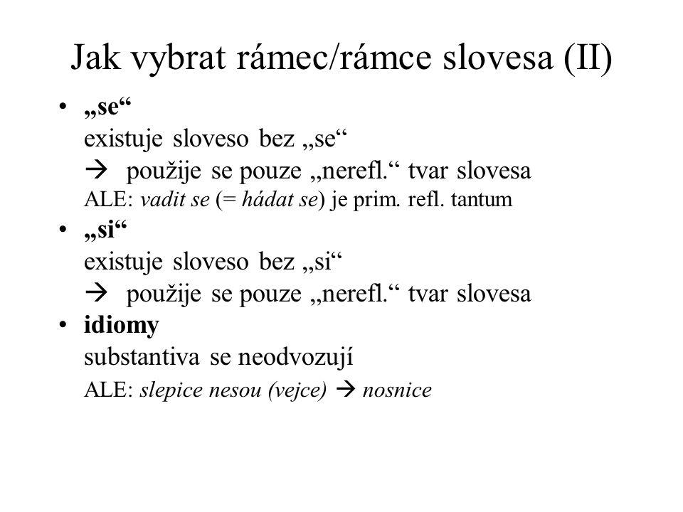 """Jak vybrat rámec/rámce slovesa (II) """"se"""" existuje sloveso bez """"se""""  použije se pouze """"nerefl."""" tvar slovesa ALE: vadit se (= hádat se) je prim. refl."""