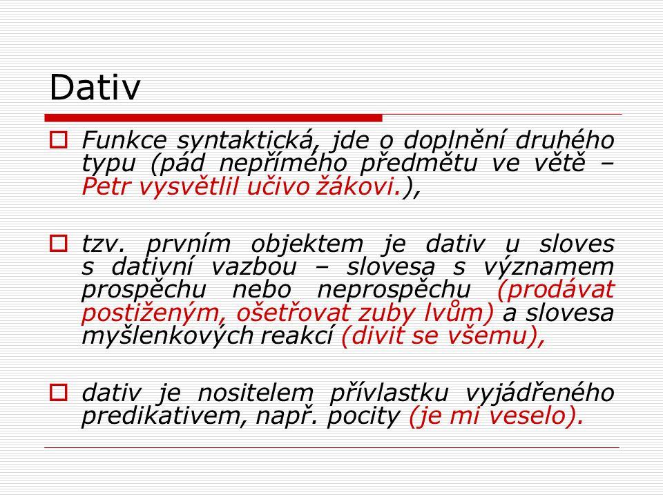 Akuzativ  Syntaktický pád = pád přímého objektu slovesa,  spolu s nominativem je centrálním pádem – tvoří základ české věty,  jako adverbiální určení vyjadřuje akuzativ místo, čas, způsob, míru, příčinu, zřetel, účel, přípustku (položil mísu na stůl, přijde za chvíli, jít krok za krokem, nájem stojí nejednu tisícovku, pro nemoc zůstal doma, šel pro vodu, přes nechuť se pustil nakonec do práce).