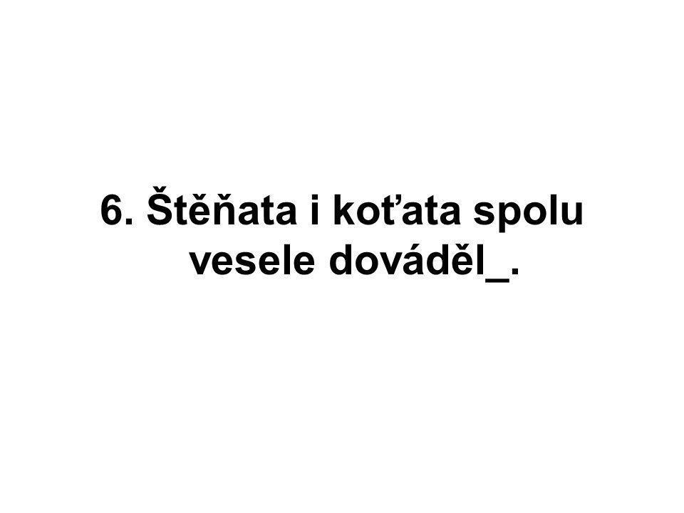 6. Štěňata i koťata spolu vesele dováděl_.