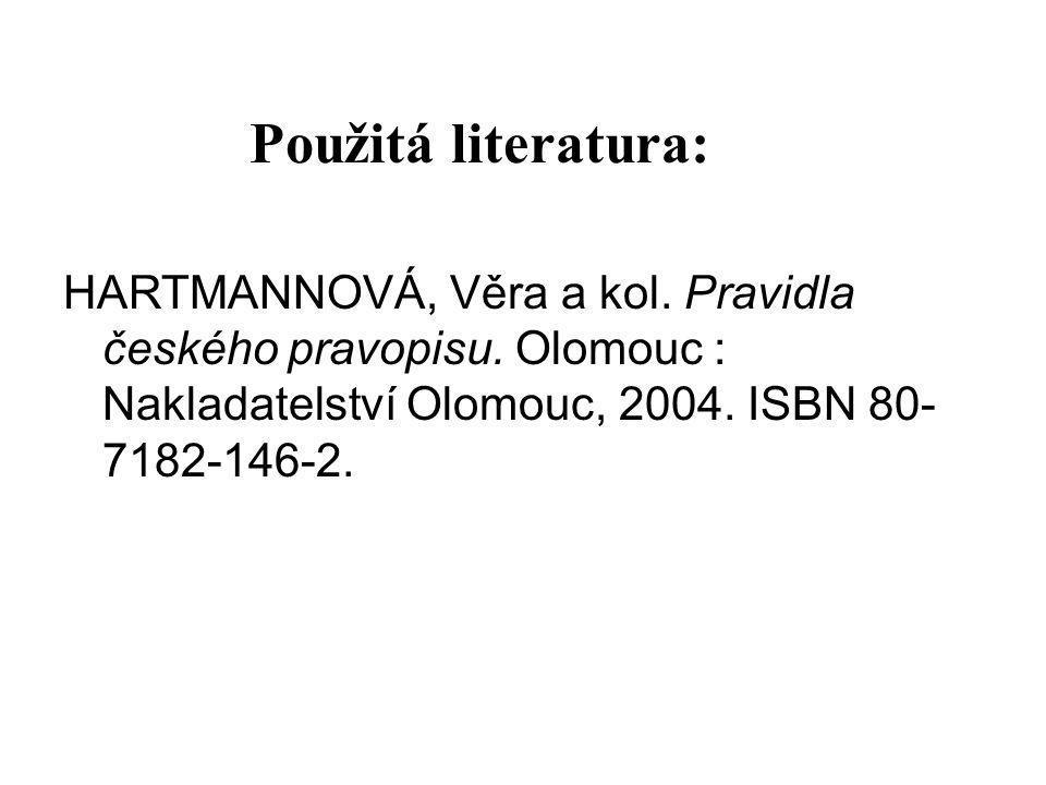 Použitá literatura: HARTMANNOVÁ, Věra a kol. Pravidla českého pravopisu. Olomouc : Nakladatelství Olomouc, 2004. ISBN 80- 7182-146-2.