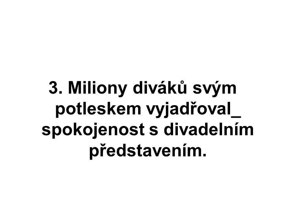 3. Miliony diváků svým potleskem vyjadřoval_ spokojenost s divadelním představením.