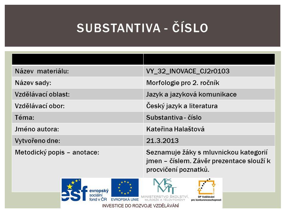 Název materiálu:VY_32_INOVACE_CJ2r0103 Název sady:Morfologie pro 2. ročník Vzdělávací oblast:Jazyk a jazyková komunikace Vzdělávací obor:Český jazyk a