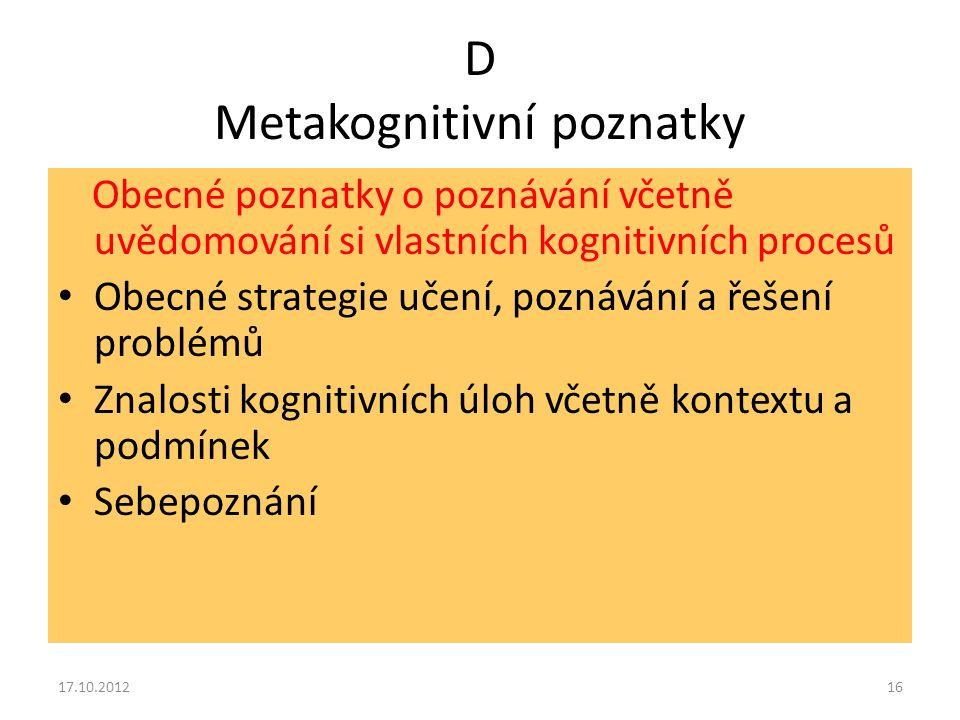 D Metakognitivní poznatky Obecné poznatky o poznávání včetně uvědomování si vlastních kognitivních procesů Obecné strategie učení, poznávání a řešení