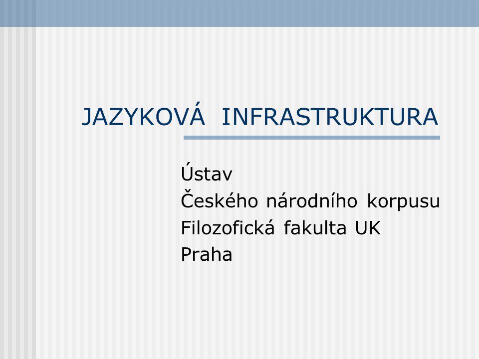 JAZYKOVÁ INFRASTRUKTURA Ústav Českého národního korpusu Filozofická fakulta UK Praha