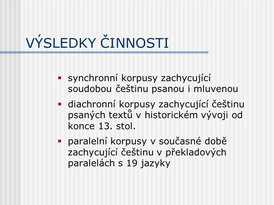 VÝSLEDKY ČINNOSTI  synchronní korpusy zachycující soudobou češtinu psanou i mluvenou  diachronní korpusy zachycující češtinu psaných textů v historickém vývoji od konce 13.