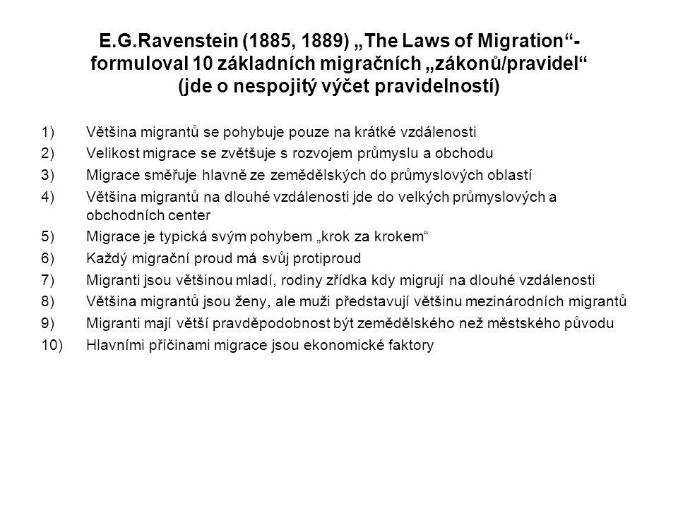 """E.G.Ravenstein (1885, 1889) """"The Laws of Migration - formuloval 10 základních migračních """"zákonů/pravidel (jde o nespojitý výčet pravidelností) 1)Většina migrantů se pohybuje pouze na krátké vzdálenosti 2)Velikost migrace se zvětšuje s rozvojem průmyslu a obchodu 3)Migrace směřuje hlavně ze zemědělských do průmyslových oblastí 4)Většina migrantů na dlouhé vzdálenosti jde do velkých průmyslových a obchodních center 5)Migrace je typická svým pohybem """"krok za krokem 6)Každý migrační proud má svůj protiproud 7)Migranti jsou většinou mladí, rodiny zřídka kdy migrují na dlouhé vzdálenosti 8)Většina migrantů jsou ženy, ale muži představují většinu mezinárodních migrantů 9)Migranti mají větší pravděpodobnost být zemědělského než městského původu 10)Hlavními příčinami migrace jsou ekonomické faktory"""