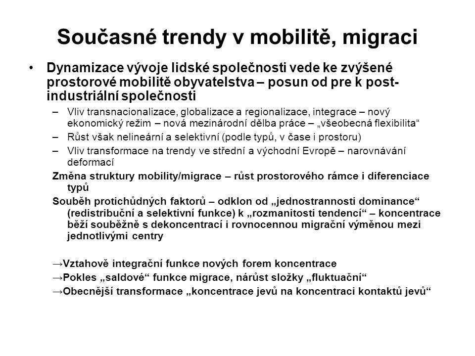 """Současné trendy v mobilitě, migraci Dynamizace vývoje lidské společnosti vede ke zvýšené prostorové mobilitě obyvatelstva – posun od pre k post- industriální společnosti –Vliv transnacionalizace, globalizace a regionalizace, integrace – nový ekonomický režim – nová mezinárodní dělba práce – """"všeobecná flexibilita –Růst však nelineární a selektivní (podle typů, v čase i prostoru) –Vliv transformace na trendy ve střední a východní Evropě – narovnávání deformací Změna struktury mobility/migrace – růst prostorového rámce i diferenciace typů Souběh protichůdných faktorů – odklon od """"jednostrannosti dominance (redistribuční a selektivní funkce) k """"rozmanitosti tendencí – koncentrace běží souběžně s dekoncentrací i rovnocennou migrační výměnou mezi jednotlivými centry →Vztahově integrační funkce nových forem koncentrace →Pokles """"saldové funkce migrace, nárůst složky """"fluktuační →Obecnější transformace """"koncentrace jevů na koncentraci kontaktů jevů"""