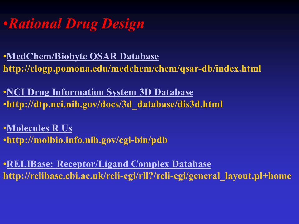 Rational Drug Design MedChem/Biobyte QSAR Database http://clogp.pomona.edu/medchem/chem/qsar-db/index.htmlMedChem/Biobyte QSAR Database NCI Drug Information System 3D Database http://dtp.nci.nih.gov/docs/3d_database/dis3d.html Molecules R Us http://molbio.info.nih.gov/cgi-bin/pdb RELIBase: Receptor/Ligand Complex Database http://relibase.ebi.ac.uk/reli-cgi/rll?/reli-cgi/general_layout.pl+homeRELIBase: Receptor/Ligand Complex Database
