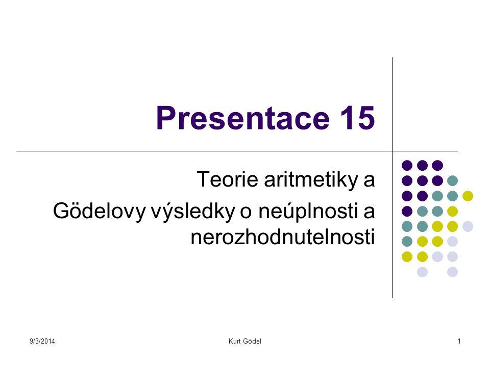 9/3/2014Kurt Gödel1 Presentace 15 Teorie aritmetiky a Gödelovy výsledky o neúplnosti a nerozhodnutelnosti