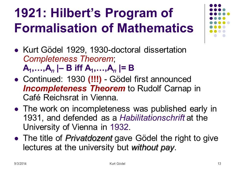 9/3/2014Kurt Gödel13 1921: Hilbert's Program of Formalisation of Mathematics Kurt Gödel 1929, 1930-doctoral dissertation Completeness Theorem; A 1,…,A