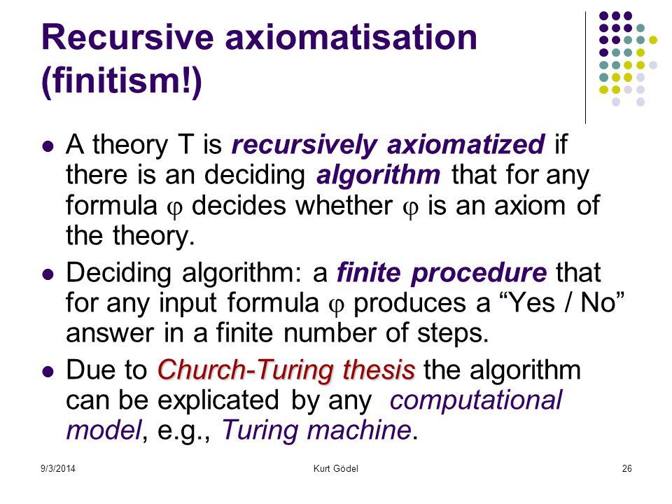 9/3/2014Kurt Gödel26 Recursive axiomatisation (finitism!) A theory T is recursively axiomatized if there is an deciding algorithm that for any formula  decides whether  is an axiom of the theory.