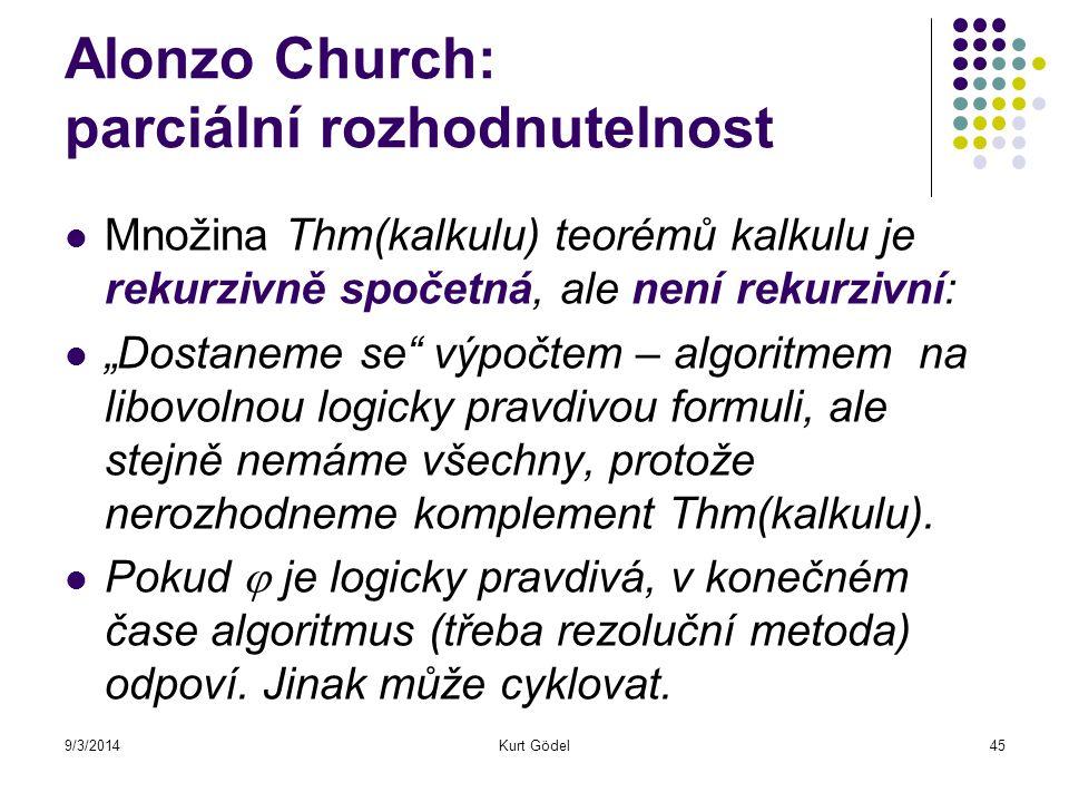"""9/3/2014Kurt Gödel45 Alonzo Church: parciální rozhodnutelnost Množina Thm(kalkulu) teorémů kalkulu je rekurzivně spočetná, ale není rekurzivní: """"Dosta"""