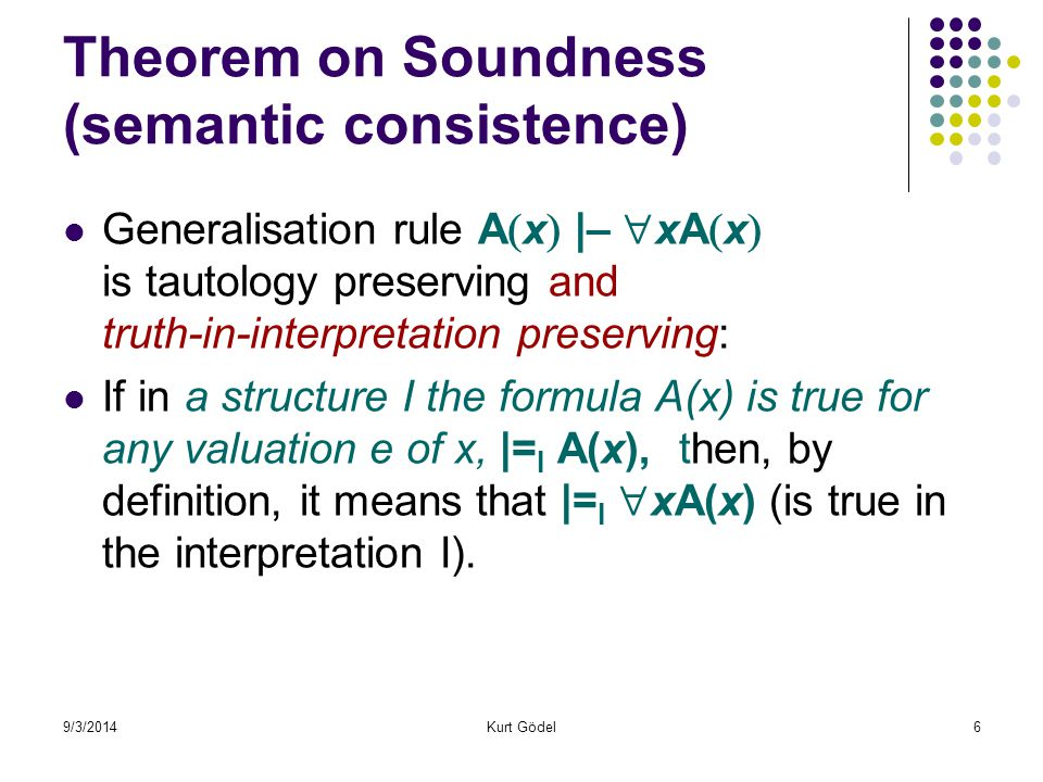 9/3/2014Kurt Gödel7 A Complete Calculus: if  = A then    A Each logically valid formula is provable in the calculus The set of theorems = the set of logically valid formulas Sound (semantic consistent) and complete calculus:  = A iff    A Provability and logical validity coincide in FOPL (1 st -order predicate logic) Hilbert calculus is sound and complete