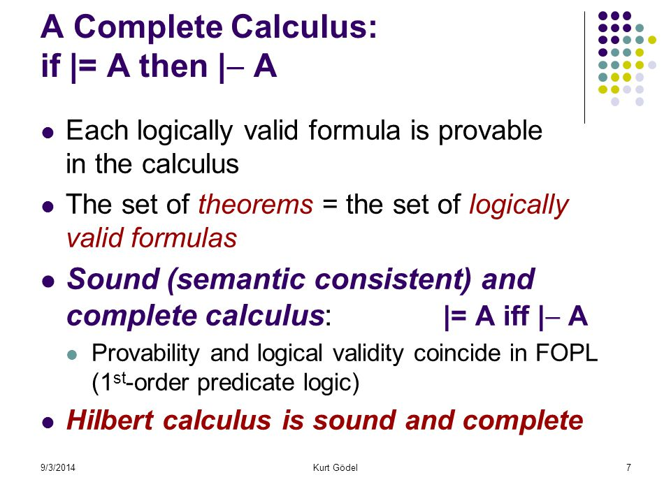 9/3/2014Kurt Gödel7 A Complete Calculus: if |= A then |  A Each logically valid formula is provable in the calculus The set of theorems = the set of logically valid formulas Sound (semantic consistent) and complete calculus: |= A iff |  A Provability and logical validity coincide in FOPL (1 st -order predicate logic) Hilbert calculus is sound and complete