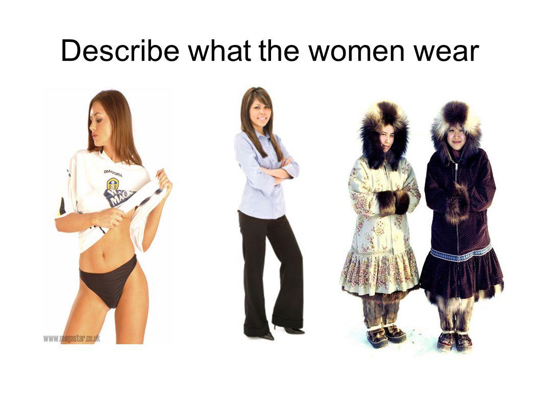 Describe what the women wear