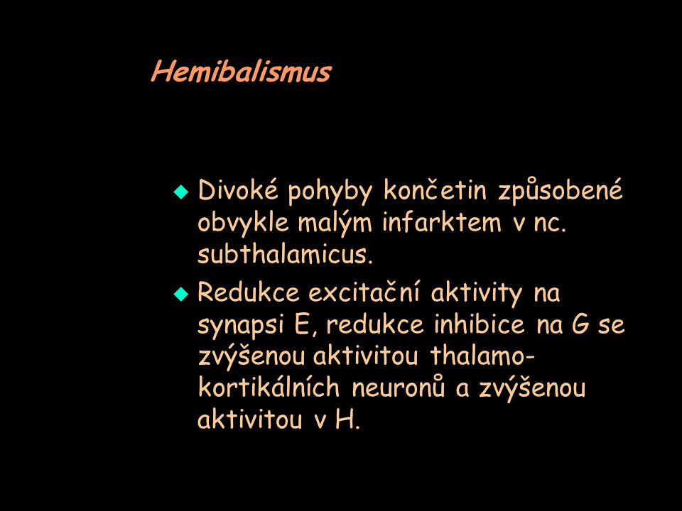 Hemibalismus  Divoké pohyby končetin způsobené obvykle malým infarktem v nc. subthalamicus.  Redukce excitační aktivity na synapsi E, redukce inhibi