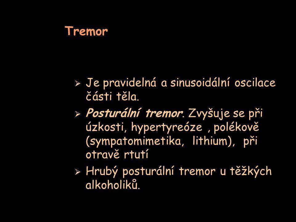 Tremor  Je pravidelná a sinusoidální oscilace části těla.  Posturální tremor. Zvyšuje se při úzkosti, hypertyreóze, polékově (sympatomimetika, lithi