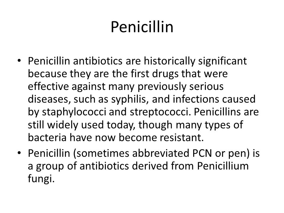 Penicillin Penicillin antibiotics are historically significant because they are the first drugs that were effective against many previously serious diseases, such as syphilis, and infections caused by staphylococci and streptococci.