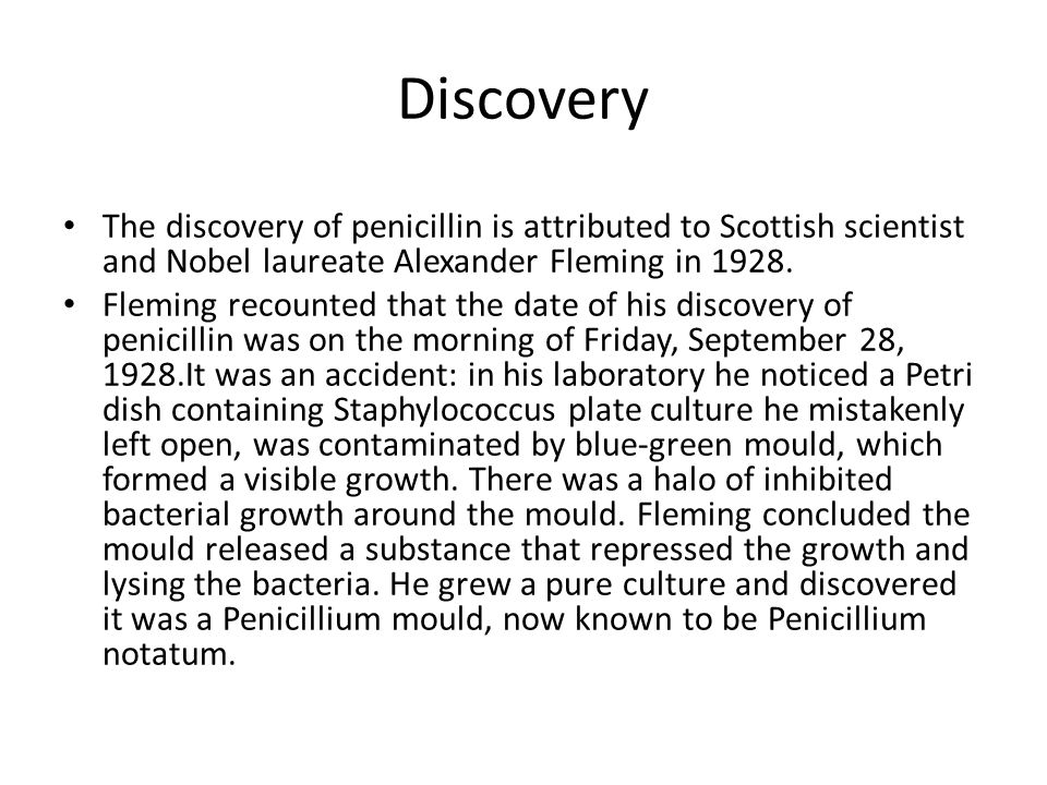 Discovery The discovery of penicillin is attributed to Scottish scientist and Nobel laureate Alexander Fleming in 1928.