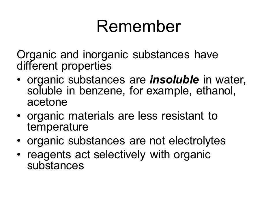 Remember Organic and inorganic substances have different properties organic substances are insoluble in water, soluble in benzene, for example, ethanol, acetone organic materials are less resistant to temperature organic substances are not electrolytes reagents act selectively with organic substances