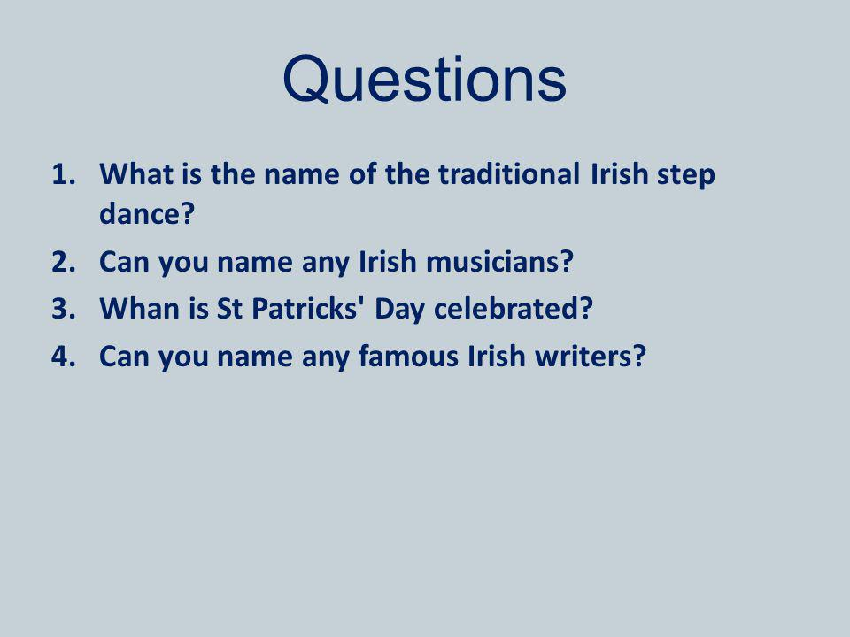 Questions 1.What is the name of the traditional Irish step dance? 2.Can you name any Irish musicians? 3.Whan is St Patricks' Day celebrated? 4.Can you