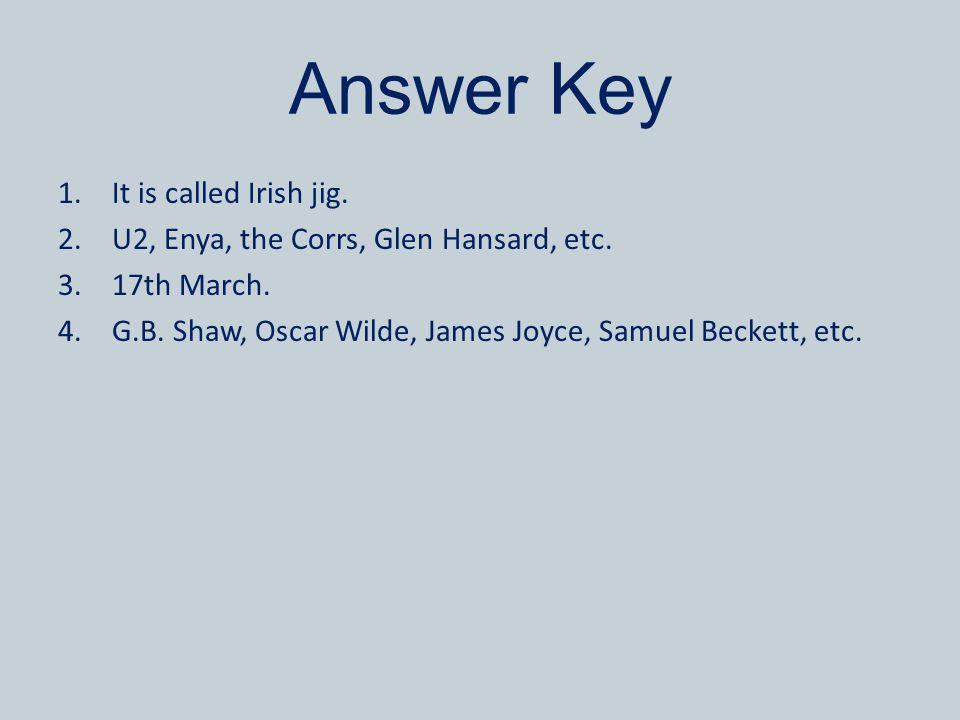 Answer Key 1.It is called Irish jig. 2.U2, Enya, the Corrs, Glen Hansard, etc. 3.17th March. 4.G.B. Shaw, Oscar Wilde, James Joyce, Samuel Beckett, et