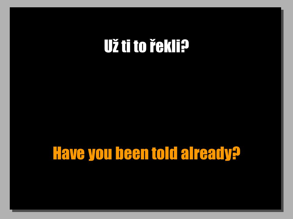 Už ti to řekli? Have you been told already?