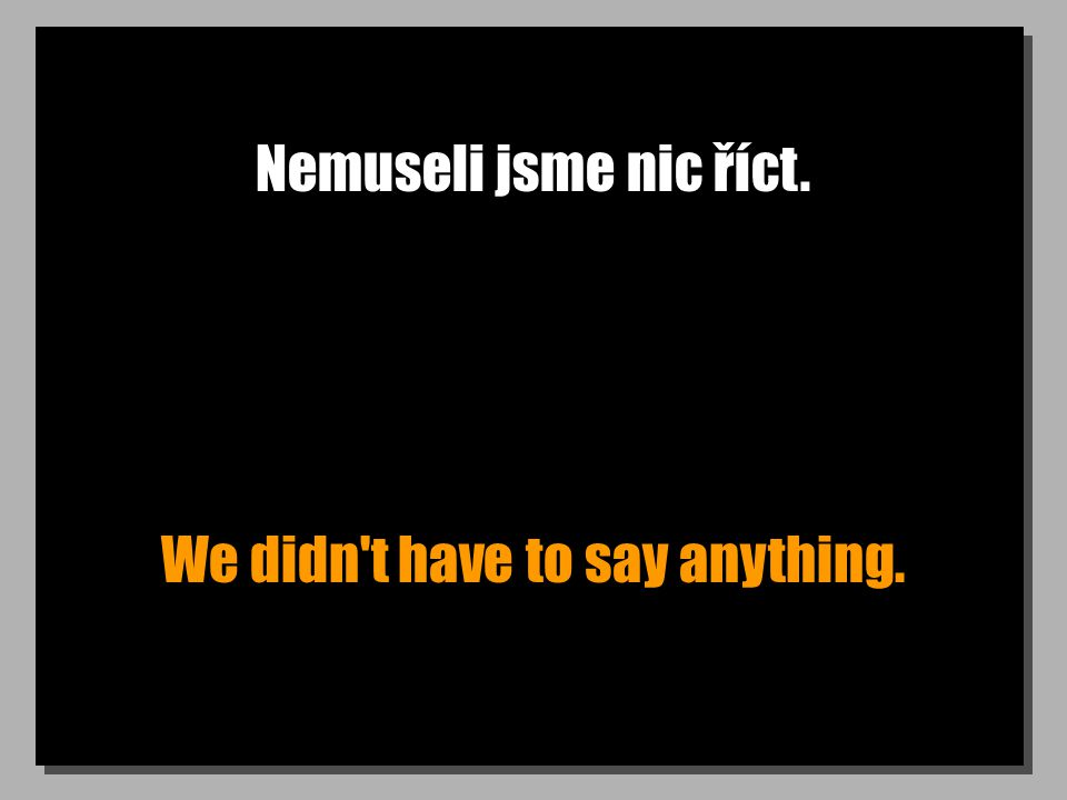 Nemuseli jsme nic říct. We didn t have to say anything.