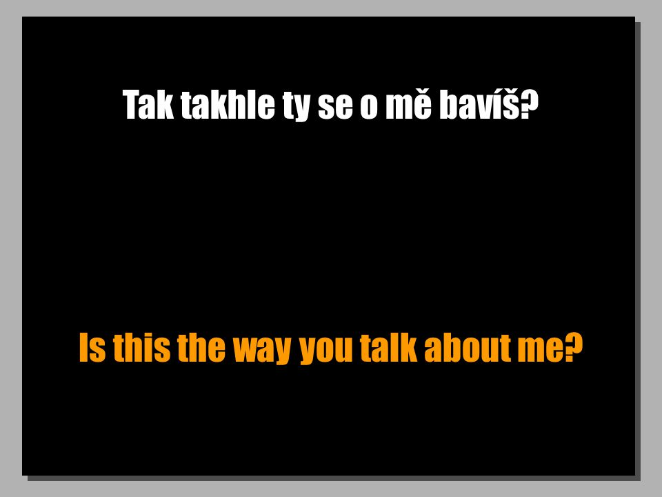 Tak takhle ty se o mě bavíš? Is this the way you talk about me?