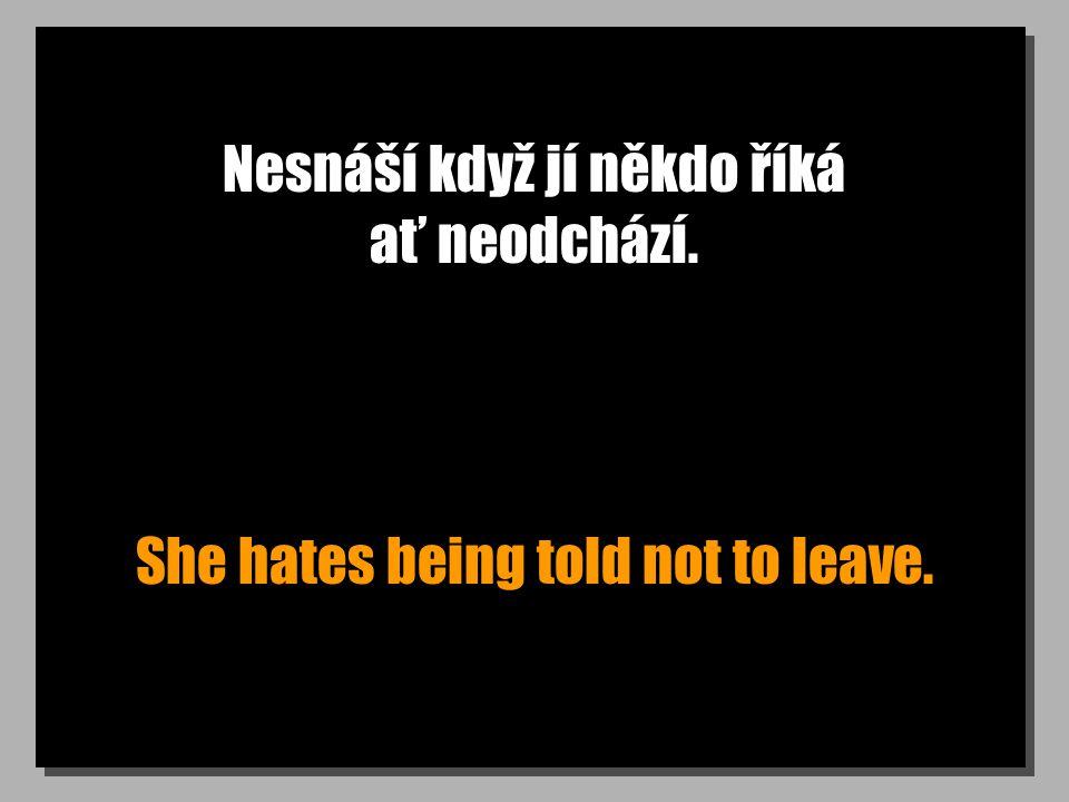 Nesnáší když jí někdo říká ať neodchází. She hates being told not to leave.