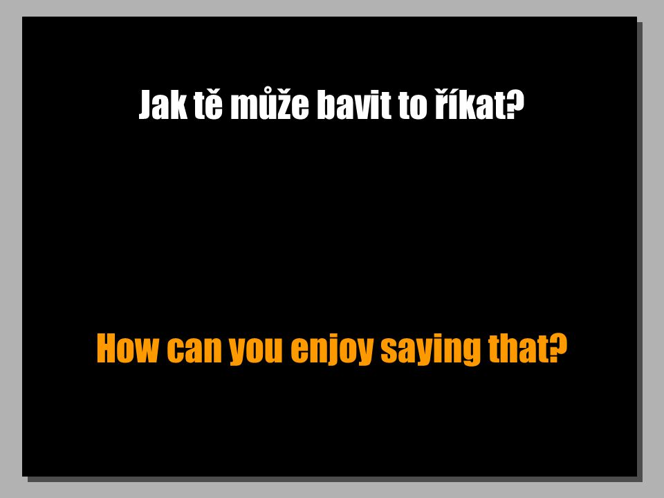 Jak tě může bavit to říkat How can you enjoy saying that