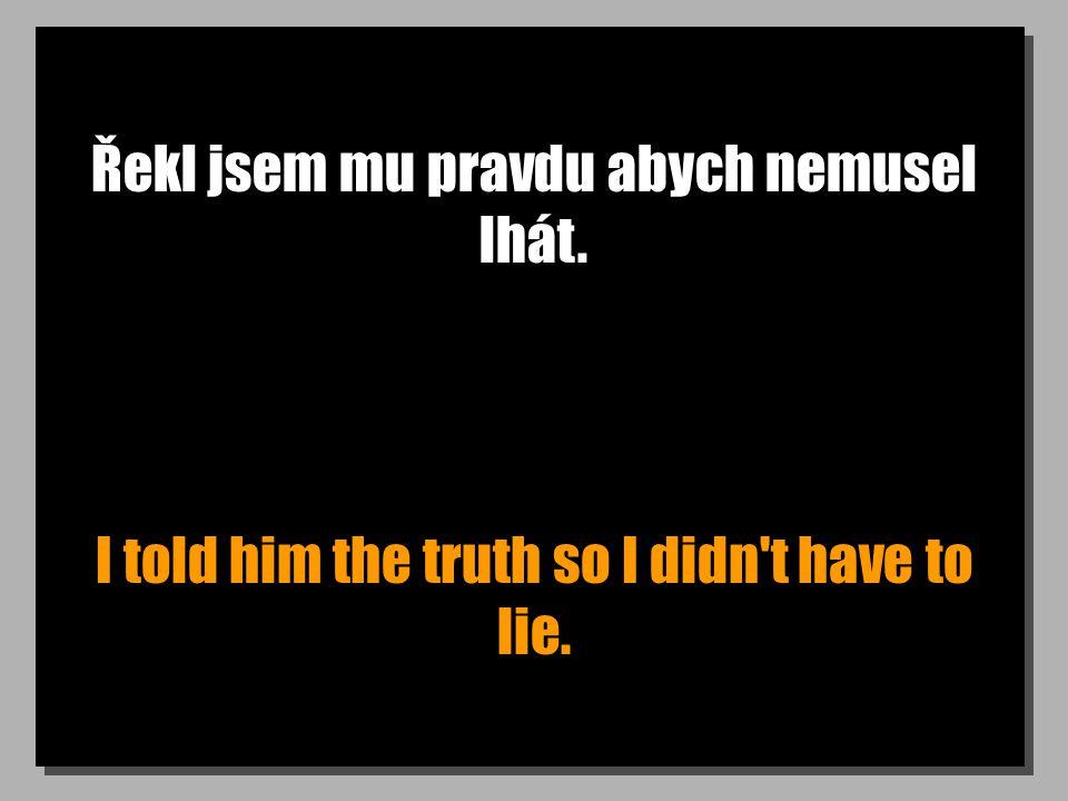 Řekl jsem mu pravdu abych nemusel lhát. I told him the truth so I didn t have to lie.