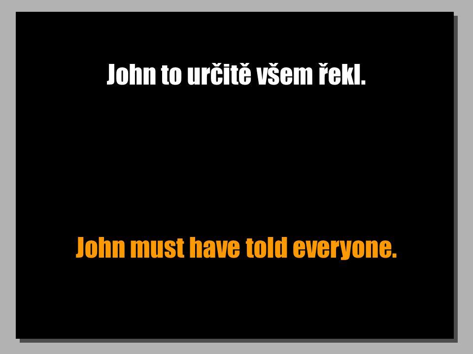 John to určitě všem řekl. John must have told everyone.